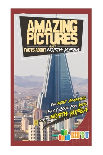 Amazing Pictures and Facts About North Korea: The Most Amazing Fact Book for Kids About North Korea (Kid's U)