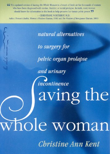 Saving the Whole Woman 2nd Edition  Natural Alternatives to Surgery for Pelvic Organ Prolapse and Urinary Incontinence, Ann, Christine