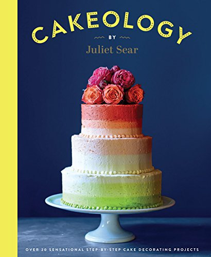 Cakeology: Over 20 Sensational Step-by-Step Cake Decorating Projects