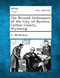The Revised Ordinances of the City of Rawlins, Carbon County, Wyoming, A. McMicken, 1289333041