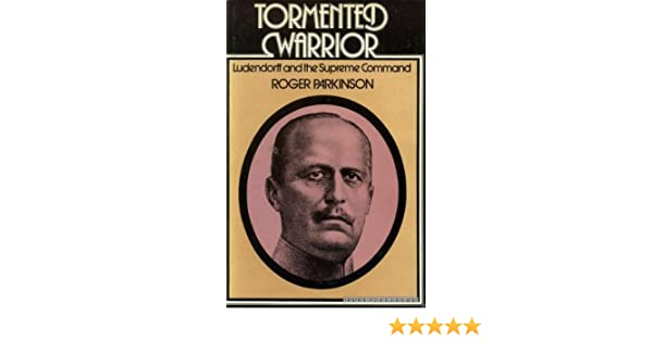 Tormented Warrior Ludendorff And The Supreme Command Roger