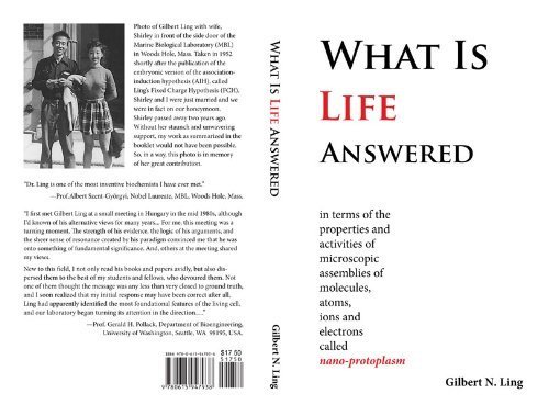 What Is Life Answered in terms of the properties and activities of microscopic assemblies of molecules, atoms, ions and electrons called nano-protoplasm. by Gilbert N. Ling (2013-05-03)