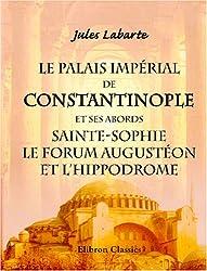 Le Palais Impérial de Constantinople et ses abords, Sainte-Sophie, le Forum Augustéon et l'Hippodrome: Tels, qu'ils existaient au dixième siècle