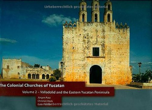Colonial Churches Of Yucatan Volume 2: Valladolid And The Eastern Yucatan Peninsula