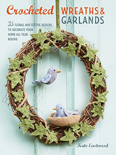Crocheted Wreaths and Garlands: 35 floral and festive designs to decorate your home all year round (And Garlands Wreaths)