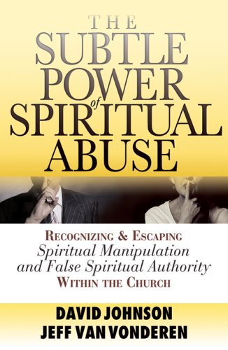 Subtle Power of Spiritual Abuse, The: Recognizing and Escaping Spiritual Manipulation and False Spiritual Authority With