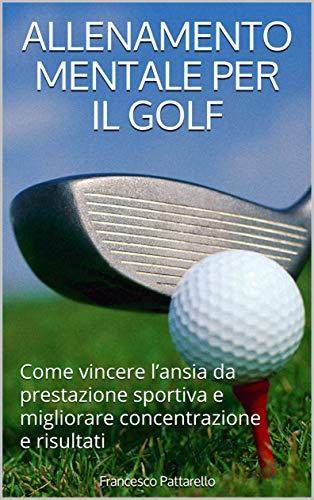 Allenamento Mentale Per Il Golf: Come vincere l'ansia da prestazione sportiva e migliorare concentrazione e risultati (Mente e Sport Vol. 1)  por Francesco Pattarello