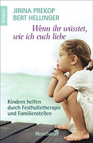 Wenn ihr wüsstet, wie ich euch liebe: Kindern helfen durch Festhaltetherapie und Familienstellen