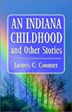 An Indiana Childhood and Other Stories, James C. Coomer, 1401045847