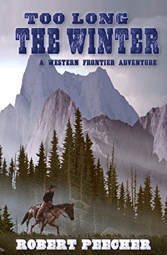 Too Long the Winter: A Western Frontier Adventure by [Peecher, Robert]