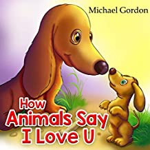 How Animals Say I Love You: (Children's book about How Animals Express Their Love)