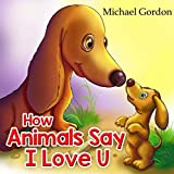 How Animals Say I Love You: (Children's book about How Animals Express Their Love In Different Ways, Picture Books, Preschool Books, Ages 3-5, Baby Books, Kids Book, Bedtime Story)