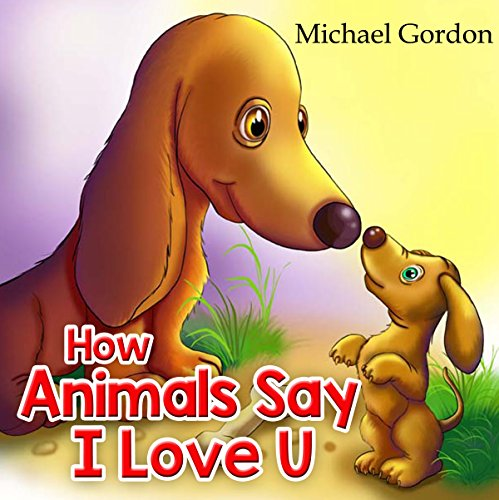 How Animals Say I Love You: (Children's book about How Animals Express Their Love In Different Ways, Picture Books, Preschool Books, Ages 3-5, Baby Books, Kids Book, Bedtime Story) by [Gordon, Michael]