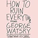 How to Ruin Everything: Essays Audiobook by George Watsky Narrated by George Watsky