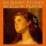 Six Short Stories by Elia W. Peattie | Elia W. Peattie