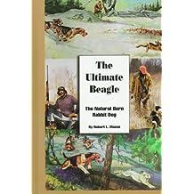 The Ultimate Beagle: The Natural Born Rabbit Dog