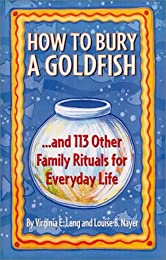 How to Bury a Goldfish: And Other Ceremonies and Celebrations for Everyday Life