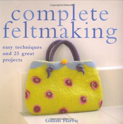 Read Online Complete Feltmaking: Easy Techniques and 25 Great Projects pdf