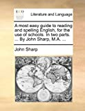 A Most Easy Guide to Reading and Spelling English, for the Use of Schools in Two Parts by John Sharp, M A, John Sharp, 1170364535