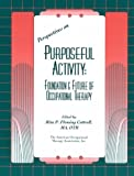 Perspectives on Purposeful Activity : Foundation and Future of Occupational Therapy, , 1569000522