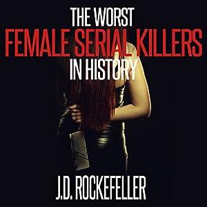 The Worst Female Serial Killers in History (J.D. Rockefeller's Book Club) Audiobook