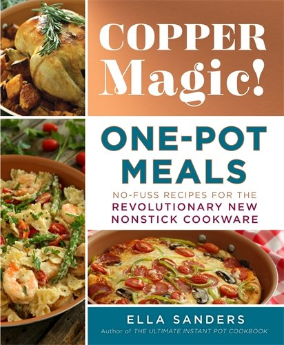 Copper Magic! One-Pot Meals: No-Fuss Recipes for the Revolutionary New Nonstick Cookware (The Best Non Stick Cookware)