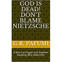 God Is Dead!  Don't Blame Nietzsche: It Was Carl Sagan and Stephen Hawking Who Killed Him