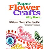 Paper Flower Crafts (2nd Edition): 68 Paper Flowers You Can Use For Decorations, Card Accents, Scrapbooking, & Much More!