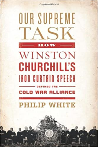 Our Supreme Task How Winston Churchills Iron Curtain Speech Defined The Cold War Alliance 1st Edition