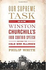Our Supreme Task: How Winston Churchill's Iron Curtain Speech Defined the Cold War Alliance Hardcover