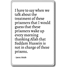 I have to say when we talk about the treatment... - James Inhofe - quotes fridge magnet, White