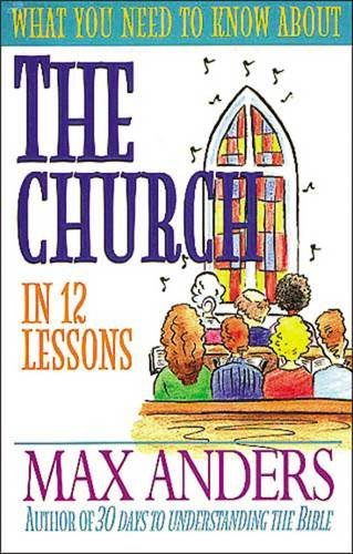 What You Need to Know About the Church in 12 Lessons: The What You Need to Know Study Guide Series (We Believe!)