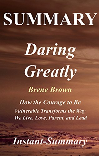 Summary: Daring Greatly - Book by Brene Brown - How the Courage to Be Vulnerable Transforms the Way We Live, Love, Parent, and Lead