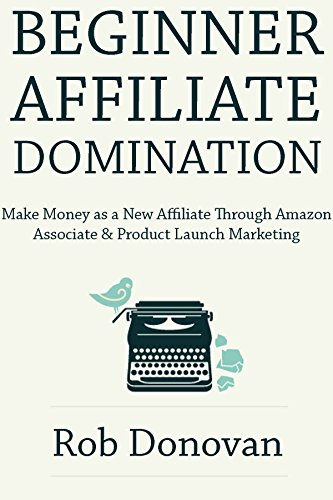 Beginner Affiliate Domination: Make Money as a New Affiliate Through Amazon Associate & Product Launch Marketing