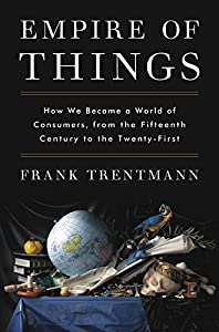 Empire of Things: How We Became a World of Consumers, from the Fifteenth Century to the Twenty-First from Harper