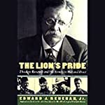 The Lion's Pride: Theodore Roosevelt and His Family in Peace and War | Edward Renehan