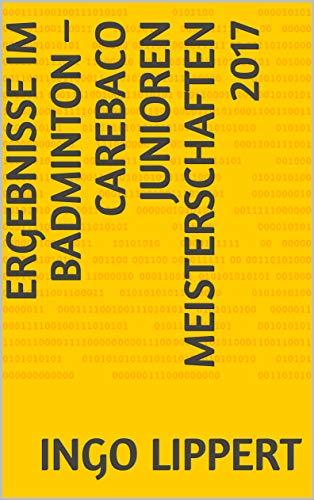 Ergebnisse im Badminton – CAREBACO Junioren Meisterschaften 2017 (Sportstatistik 474) (German Edition) por Ingo Lippert