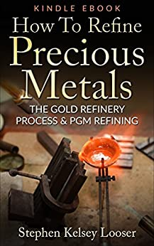 How To Refine Precious Metals: The Gold  Refinery Process & PGM Refining by [Looser, Stephen Kelsey]