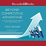 Beyond Competitive Advantage: How to Solve the Puzzle of Sustaining Growth While Creating Value | Todd Zenger