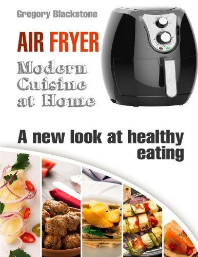 Air Fryer: Modern Cuisine at Home. A new look at healthy eating. Effortless cooking.: Kitchen appliances & Easy recipes. (Kitchen helpers) (Volume 1) by Gregory Blackstone