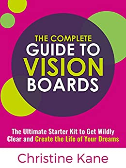 The Complete Guide to Vision Boards: The Ultimate Starter Kit To Get Wildly Clear and Create the Life of Your Dreams by [Kane, Christine]