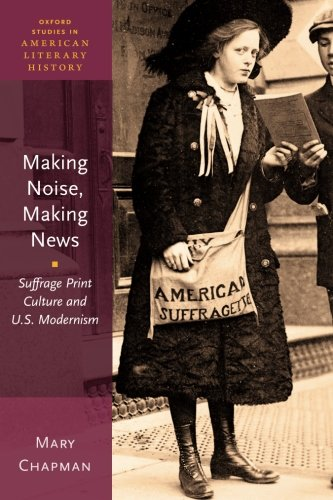 Making Noise, Making News: Suffrage Print Culture and U.S. Modernism (Oxford Studies in American Literary History)