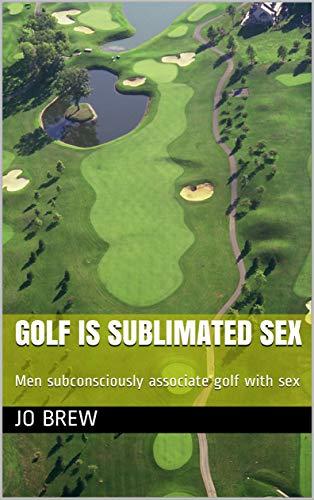 Golf is sublimated sex: Men subconsciously associate golf with sex por Jo Brew