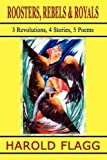 img - for ROOSTERS, REBELS & ROYALS: 3 Revolutions, 4 Stories, 5 Poems by Harold Flagg (2002-07-17) book / textbook / text book
