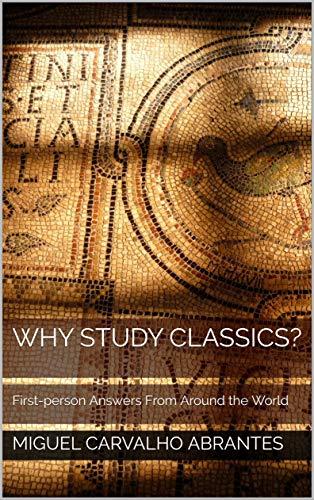 Why Study Classics?: First-person Answers From Around the World (The Ancient Greek Hero In 24 Hours Ebook)