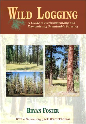 Wild Logging: A Guide to Environmentally and Economically Sustainable Forestry -  Bryan Foster, Paperback