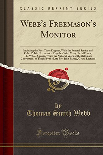 Webb's Freemason's Monitor: Including the First Three Degrees, With the Funeral Service and Other Public Ceremonies; Together With Many Useful Forms; ... as Taught by the Late Bro. John Ba