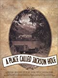 A Place Called Jackson Hole, a Historic Resource Study of Grand Teton National Park, John Daugherty, 0931895561