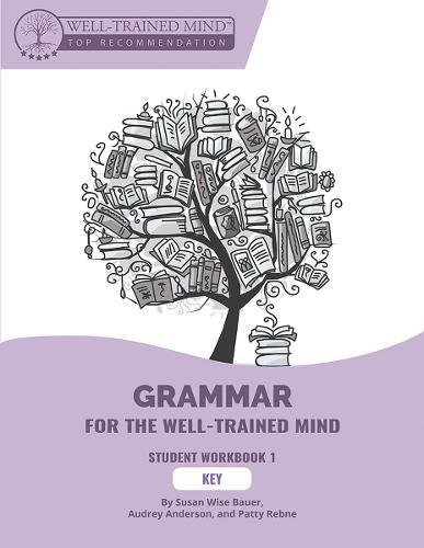 Grammar for the Well-Trained Mind: Key to Student Workbook 1: A Complete Course for Young Writers, Aspiring Rhetoricians,  and Anyone Else Who Needs ... Works (Grammar for the Well-Trained Mind)