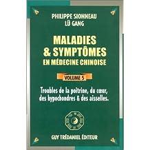 MALADIES ET SYMPTÔMES EN MÉDECINE CHINOISE T.05 : TROUBLES DE LA POITRINE, DU COEUR, DES HYPOCONDRES
